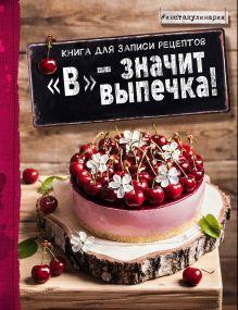 """""""В"""" - значит выпечка! Книга для записи рецептов"""