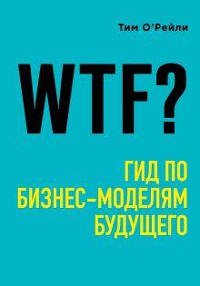 Обложка WTF?: Гид по бизнес-моделям будущего Тим О'Рейли