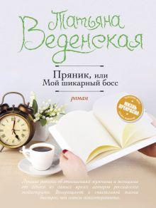 Обложка Пряник, или Мой шикарный босс Татьяна Веденская