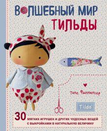 Волшебный мир Тильды: 30 мягких игрушек и других чудесных вещей с выкройками в натуральную величину