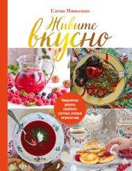Живите вкусно! Невероятные рецепты семейного застолья, которые потрясли мир