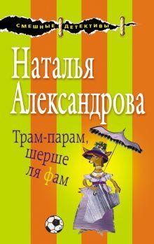 Обложка Трам-парам, шерше ля фам Наталья Александрова