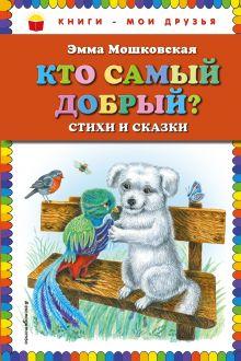 Обложка Кто самый добрый? Стихи и сказки Эмма Мошковская