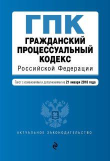 Гражданский процессуальный кодекс Российской Федерации. Текст с изм. и доп. на 21 января 2018 г.
