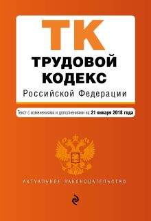 Трудовой кодекс Российской Федерации. Текст с изм. и доп. на 21 января 2018 г.