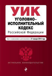Обложка Уголовно-исполнительный кодекс Российской Федерации. Текст с изм. и доп. на 21 января 2018 г.