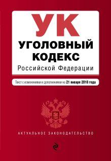 Уголовный кодекс Российской Федерации. Текст с изм. и доп. на 21 января 2018 г.