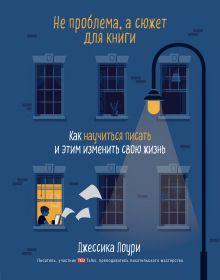 Обложка Не проблема, а сюжет для книги. Как научиться писать и этим изменить свою жизнь Джессика Лоури
