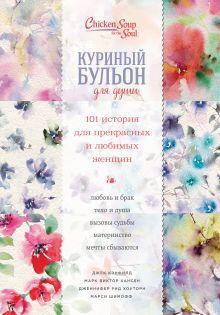 Куриный бульон для души. 101 история для прекрасных и любимых женщин (переп.)