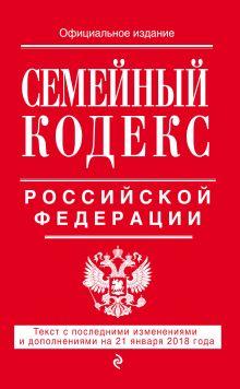 Семейный кодекс Российской Федерации: текст с посл. изм. и доп. на 21 января 2018 г.