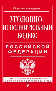 Уголовно-исполнительный кодекс Российской Федерации: текст с посл. изм. и доп. на 21 января 2018 г.