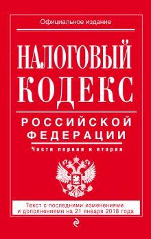 Налоговый кодекс Российской Федерации. Части первая и вторая: текст с посл. изм. и доп. на 21 января 2018 г.