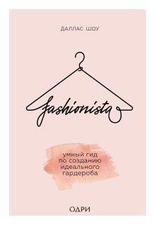 Обложка Fashionista. Умный гид по созданию идеального гардероба Даллас Шоу