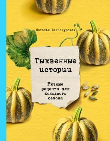 Обложка Тыквенные истории. Уютные рецепты для холодного сезона Наталья Белоскурская