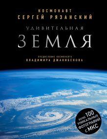 Удивительная Земля. Уникальные фотографии Земли из космоса (с автографом)