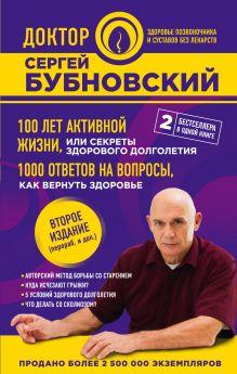 100 лет активной жизни, или Секреты здорового долголетия. 1000 ответов на вопросы, как вернуть здоровье. 2-е издание
