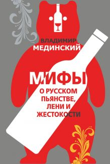 Обложка Мифы о русском пьянстве, лени и жестокости Владимир Мединский