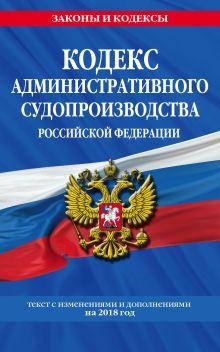 Обложка Кодекс административного судопроизводства РФ: текст с посл. изм. и доп. на 2018 год