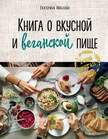 Обложка Книга о вкусной и веганской пище Маслова Екатерина