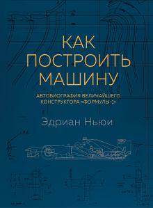 Обложка Как построить машину [автобиография величайшего конструктора «Формулы-1»] Эдриан Ньюи