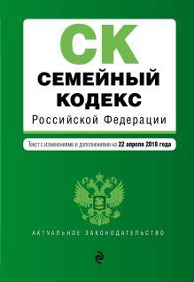 Обложка Семейный кодекс Российской Федерации. Текст с изм. и доп. на 22 апреля 2018 г.