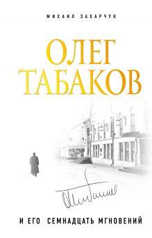 Обложка Олег Табаков и его семнадцать мгновений Михаил Захарчук