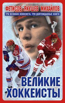 Великие хоккеисты - Фетисов, Якушев, Михайлов. Коллекционное издание к Чемпионату мира по хоккею (комплект)