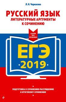 Обложка ЕГЭ-2019. Русский язык. Литературные аргументы к сочинению Л. Н. Черкасова