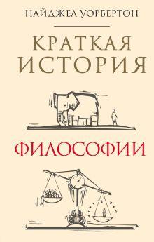 Обложка Краткая история философии: биографии 40 знаменитых философов Найджел Уорбертон