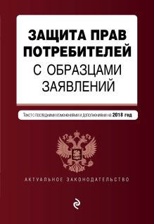 Обложка Защита прав потребителей с образцами заявлений. Текст с последними изм. и доп. на 2018 г.