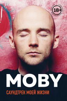 Обложка MOBY. Саундтрек моей жизни. Автобиография музыканта Моби