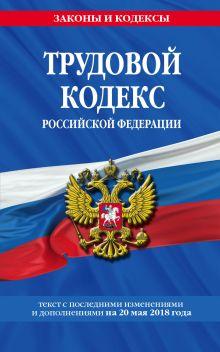 Обложка Трудовой кодекс Российской Федерации: текст с посл. изм. и доп. на 20 мая 2018 г.