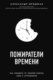 Обложка Пожиратели времени. Как избавить от лишней работы себя и сотрудников Александр Фридман