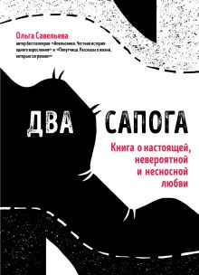 Обложка Два сапога. Книга о настоящей, невероятной и несносной любви Ольга Савельева
