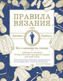 Правила вязания сэра Джеймса Норбери. Все о вязании на спицах + схемы и описания 60 классических предметов одежды для всей семьи