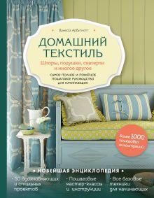 Обложка Домашний текстиль. Шторы, подушки, скатерти и многое другое. Самое полное и понятное пошаговое руководство для начинающих Ванесса Арбутнотт