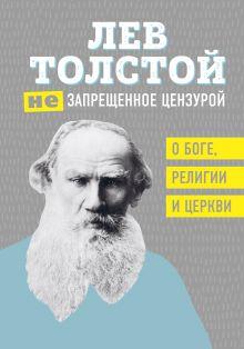 Обложка Лев Толстой. (Не)запрещенное цензурой. О Боге, религии и церкви Лев Толстой