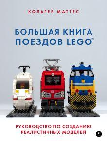 Большая книга поездов LEGO. Руководство по созданию реалистичных моделей