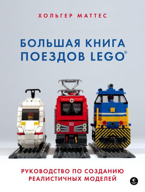 Большая книга поездов LEGO. Руководство по созданию реалистичных моделей. Хольгер Маттес