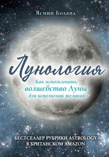 Обложка Лунология. Как использовать волшебство Луны для исполнения желаний Ясмин Боланд
