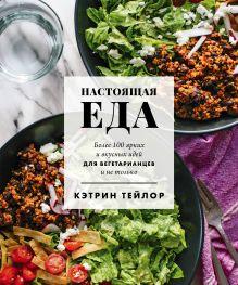 Обложка Настоящая еда. Более 100 ярких и вкусных идей для вегетарианцев и не только Кэтрин Тейлор