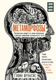 Обложка Метаморфозы. Путешествие хирурга по самым прекрасным и ужасным изменениям человеческого тела Гэвин Фрэнсис