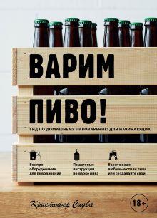 Обложка Варим пиво! Гид по домашнему пивоварению для начинающих Кристофер Сидва