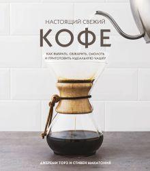 Настоящий свежий кофе. Как выбрать, обжарить, смолоть и приготовить идеальную чашку