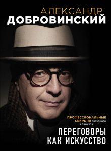 Обложка Переговоры как искусство. Профессиональные секреты звездного адвоката Александр Добровинский