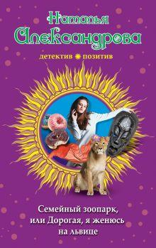 Обложка Семейный зоопарк, или Дорогая, я женюсь на львице Наталья Александрова