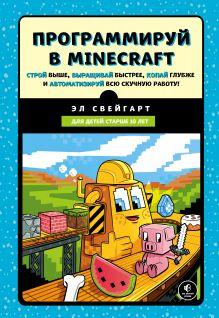 Обложка Программируй в Minecraft. Строй выше, выращивай быстрее, копай глубже и автоматизируй всю скучную работу! Эл Свейгарт