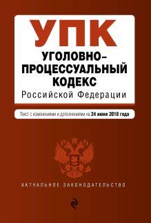Обложка Уголовно-процессуальный кодекс Российской Федерации. Текст с изм. и доп. на 24 июня 2018 г.