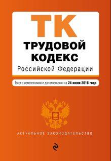 Обложка Трудовой кодекс Российской Федерации. Текст с изм. и доп. на 24 июня 2018 г.