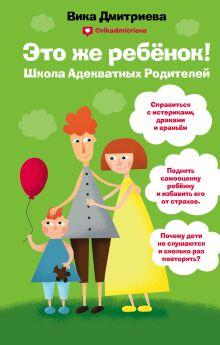 Обложка Это же ребёнок! Школа адекватных родителей Вика Дмитриева